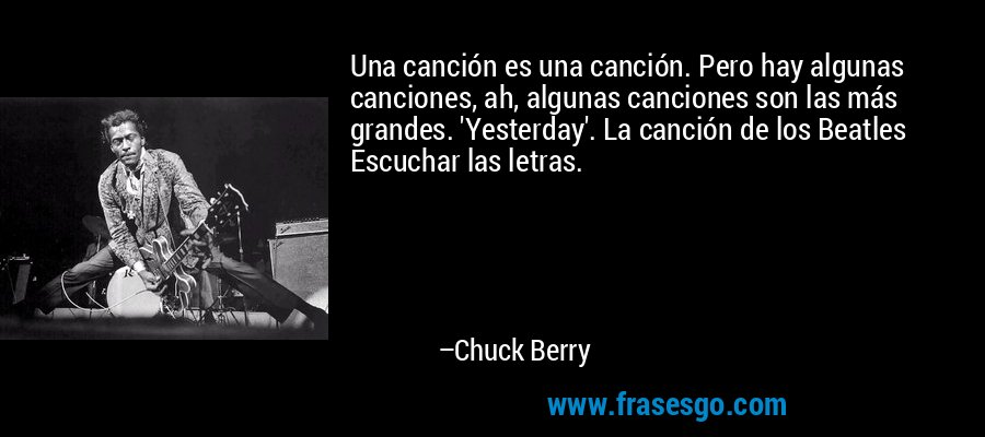 Una canción es una canción. Pero hay algunas canciones, ah, algunas canciones son las más grandes. 'Yesterday'. La canción de los Beatles Escuchar las letras. – Chuck Berry
