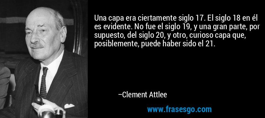 Una capa era ciertamente siglo 17. El siglo 18 en él es evidente. No fue el siglo 19, y una gran parte, por supuesto, del siglo 20, y otro, curioso capa que, posiblemente, puede haber sido el 21. – Clement Attlee