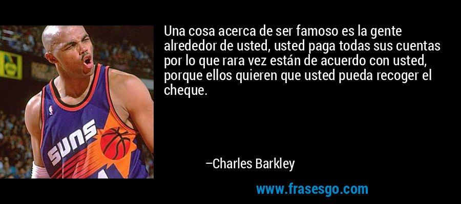 Una cosa acerca de ser famoso es la gente alrededor de usted, usted paga todas sus cuentas por lo que rara vez están de acuerdo con usted, porque ellos quieren que usted pueda recoger el cheque. – Charles Barkley