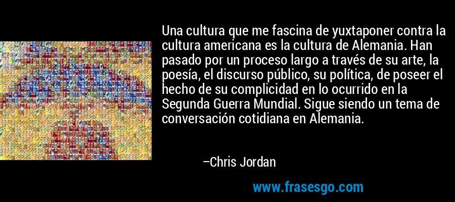 Una cultura que me fascina de yuxtaponer contra la cultura americana es la cultura de Alemania. Han pasado por un proceso largo a través de su arte, la poesía, el discurso público, su política, de poseer el hecho de su complicidad en lo ocurrido en la Segunda Guerra Mundial. Sigue siendo un tema de conversación cotidiana en Alemania. – Chris Jordan