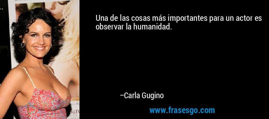 Una de las cosas más importantes para un actor es observar la humanidad. – Carla Gugino