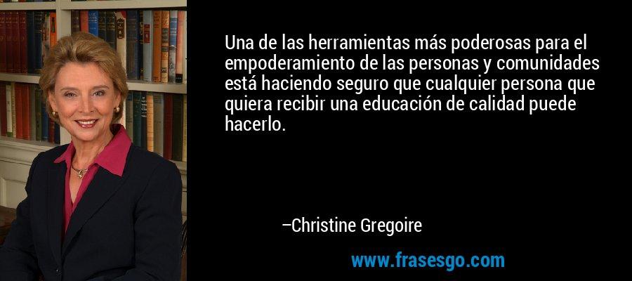 Una de las herramientas más poderosas para el empoderamiento de las personas y comunidades está haciendo seguro que cualquier persona que quiera recibir una educación de calidad puede hacerlo. – Christine Gregoire