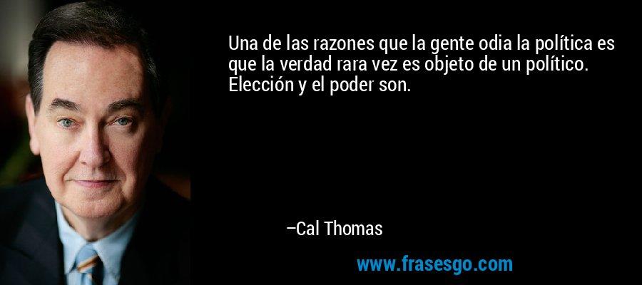 Una de las razones que la gente odia la política es que la verdad rara vez es objeto de un político. Elección y el poder son. – Cal Thomas