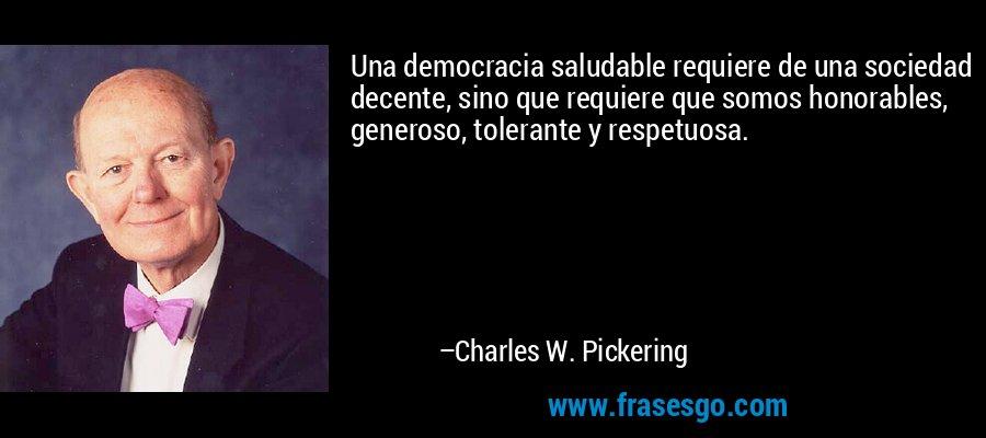 Una democracia saludable requiere de una sociedad decente, sino que requiere que somos honorables, generoso, tolerante y respetuosa. – Charles W. Pickering
