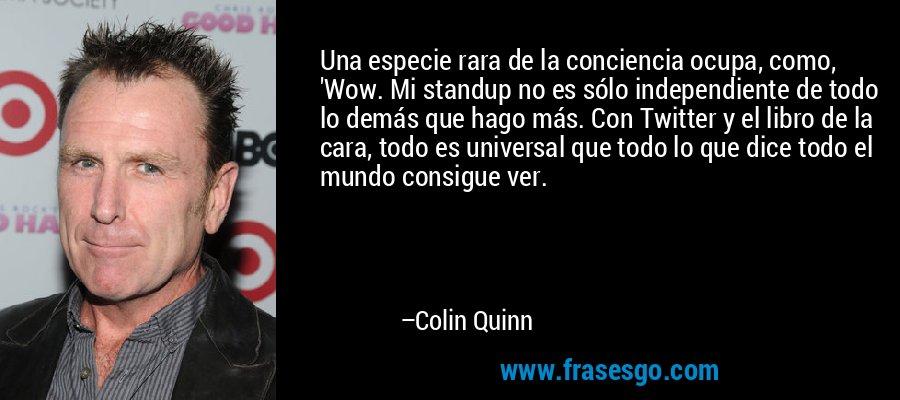 Una especie rara de la conciencia ocupa, como, 'Wow. Mi standup no es sólo independiente de todo lo demás que hago más. Con Twitter y el libro de la cara, todo es universal que todo lo que dice todo el mundo consigue ver. – Colin Quinn
