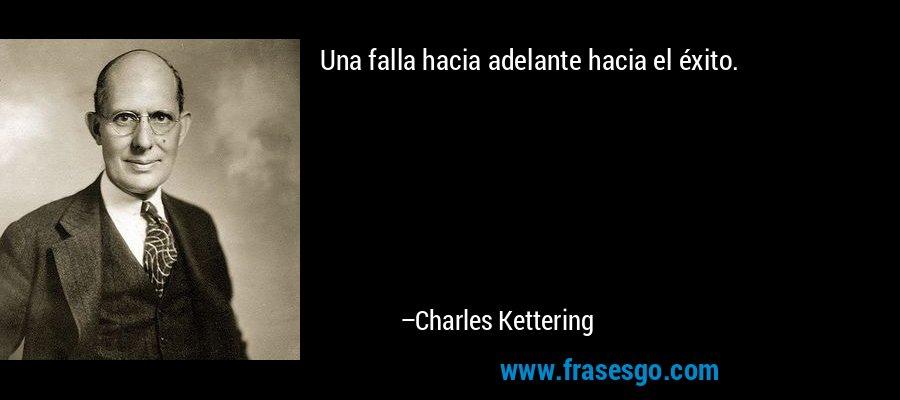 Una falla hacia adelante hacia el éxito. – Charles Kettering