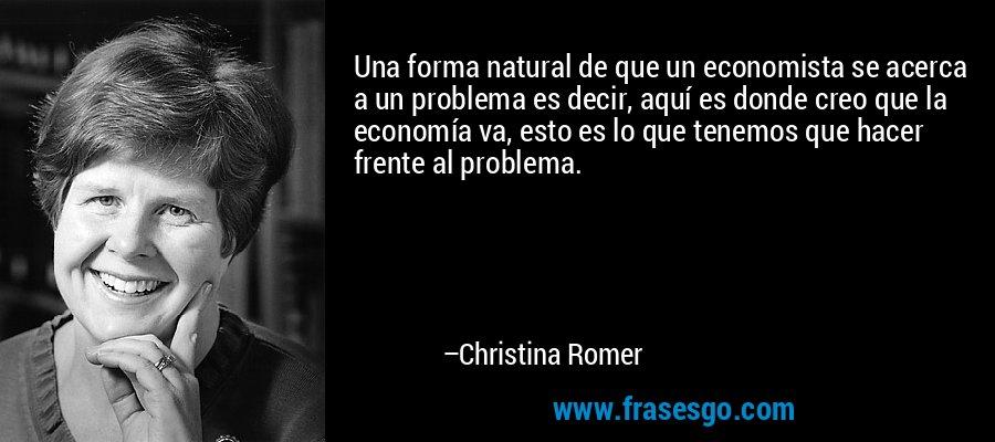 Una forma natural de que un economista se acerca a un problema es decir, aquí es donde creo que la economía va, esto es lo que tenemos que hacer frente al problema. – Christina Romer
