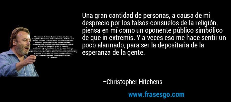 Una gran cantidad de personas, a causa de mi desprecio por los falsos consuelos de la religión, piensa en mí como un oponente público simbólico de que in extremis. Y a veces eso me hace sentir un poco alarmado, para ser la depositaria de la esperanza de la gente. – Christopher Hitchens