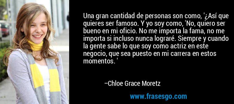 Una gran cantidad de personas son como, '¿Así que quieres ser famoso. Y yo soy como, 'No, quiero ser bueno en mi oficio. No me importa la fama, no me importa si incluso nunca lograré. Siempre y cuando la gente sabe lo que soy como actriz en este negocio, que sea puesto en mi carrera en estos momentos. ' – Chloe Grace Moretz