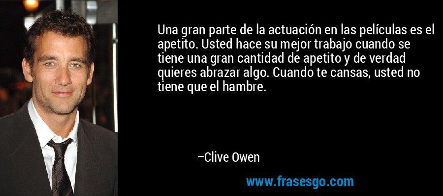 Una gran parte de la actuación en las películas es el apetito. Usted hace su mejor trabajo cuando se tiene una gran cantidad de apetito y de verdad quieres abrazar algo. Cuando te cansas, usted no tiene que el hambre. – Clive Owen