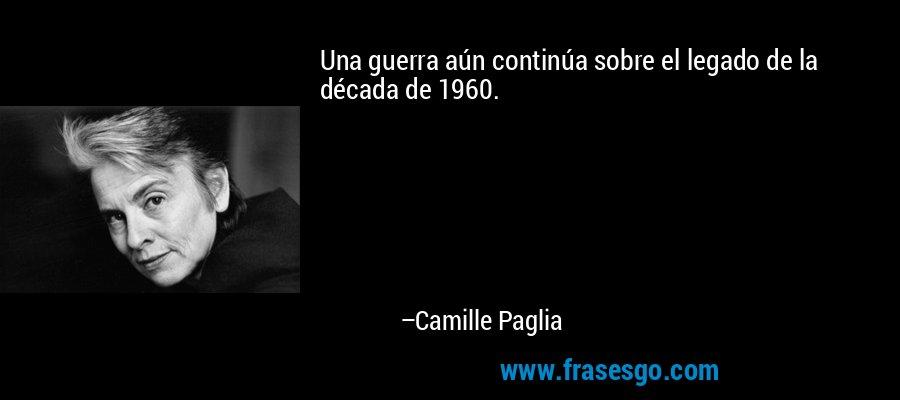 Una guerra aún continúa sobre el legado de la década de 1960. – Camille Paglia