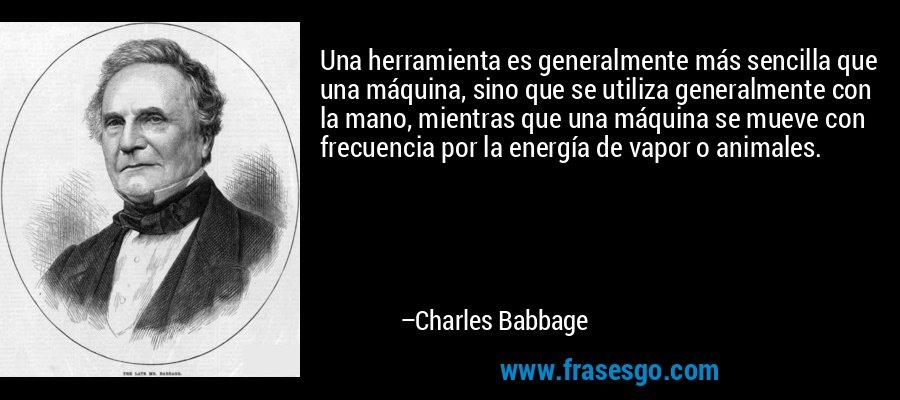 Una herramienta es generalmente más sencilla que una máquina, sino que se utiliza generalmente con la mano, mientras que una máquina se mueve con frecuencia por la energía de vapor o animales. – Charles Babbage