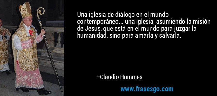 Una iglesia de diálogo en el mundo contemporáneo... una iglesia, asumiendo la misión de Jesús, que está en el mundo para juzgar la humanidad, sino para amarla y salvarla. – Claudio Hummes