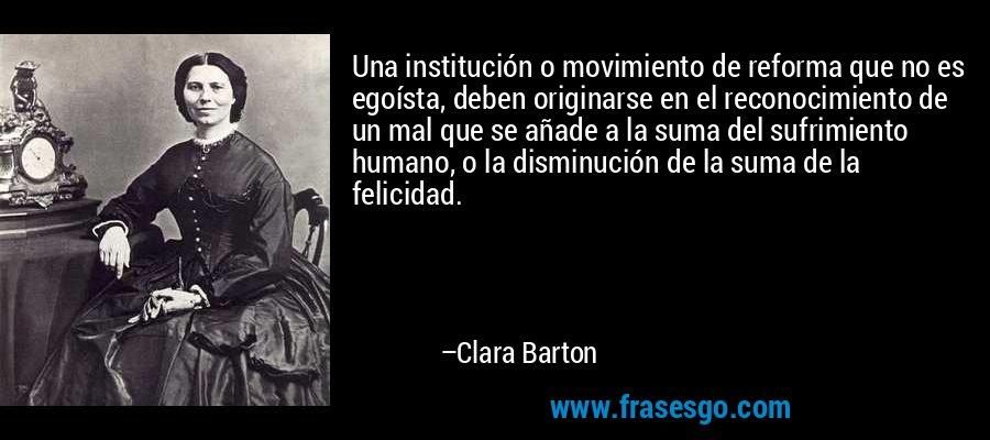 Una institución o movimiento de reforma que no es egoísta, deben originarse en el reconocimiento de un mal que se añade a la suma del sufrimiento humano, o la disminución de la suma de la felicidad. – Clara Barton