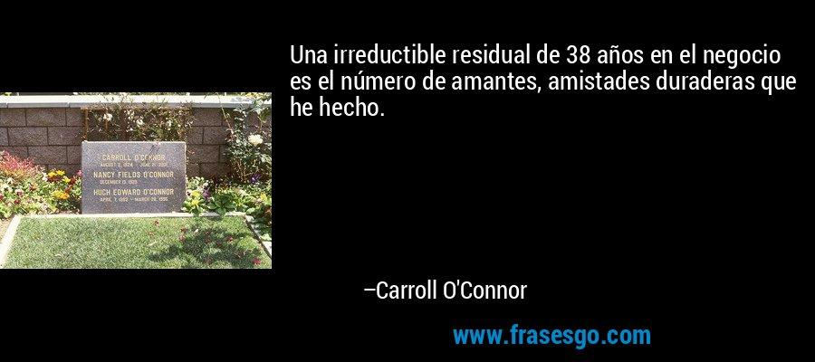 Una irreductible residual de 38 años en el negocio es el número de amantes, amistades duraderas que he hecho. – Carroll O'Connor