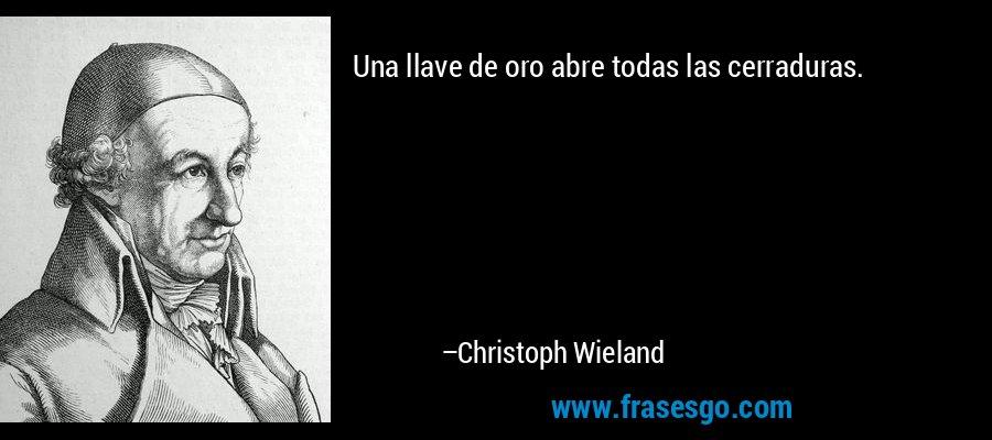 Una llave de oro abre todas las cerraduras. – Christoph Wieland