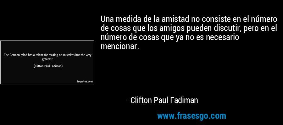 Una medida de la amistad no consiste en el número de cosas que los amigos pueden discutir, pero en el número de cosas que ya no es necesario mencionar. – Clifton Paul Fadiman