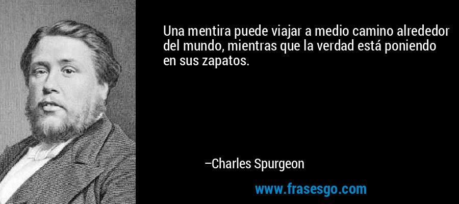 Una mentira puede viajar a medio camino alrededor del mundo, mientras que la verdad está poniendo en sus zapatos. – Charles Spurgeon