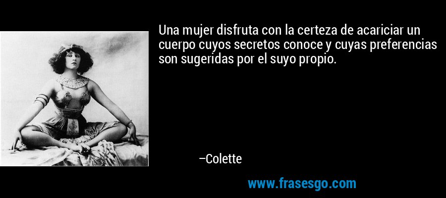 Una mujer disfruta con la certeza de acariciar un cuerpo cuyos secretos conoce y cuyas preferencias son sugeridas por el suyo propio. – Colette