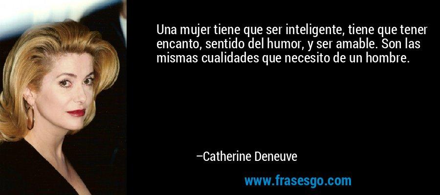 Una mujer tiene que ser inteligente, tiene que tener encanto, sentido del humor, y ser amable. Son las mismas cualidades que necesito de un hombre. – Catherine Deneuve
