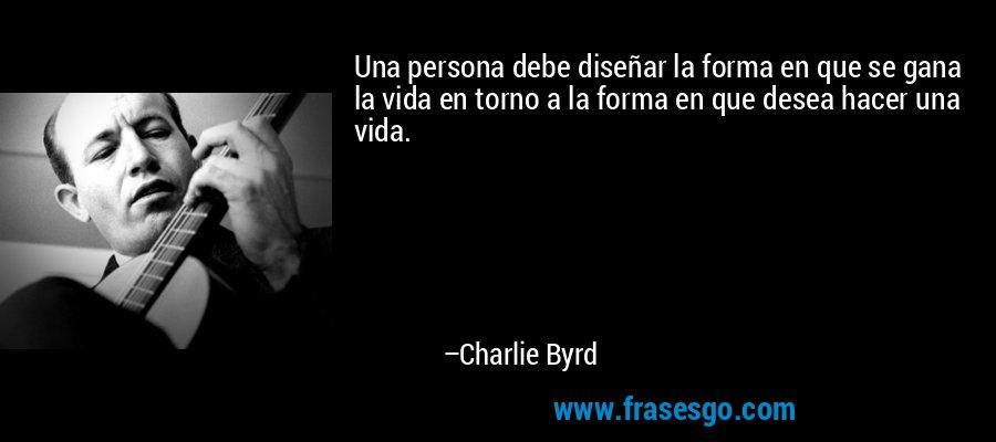 Una persona debe diseñar la forma en que se gana la vida en torno a la forma en que desea hacer una vida. – Charlie Byrd