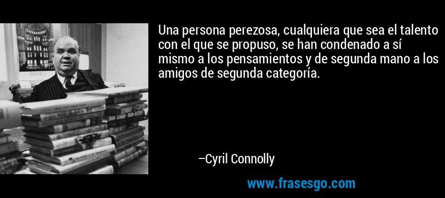 Una persona perezosa, cualquiera que sea el talento con el que se propuso, se han condenado a sí mismo a los pensamientos y de segunda mano a los amigos de segunda categoría. – Cyril Connolly