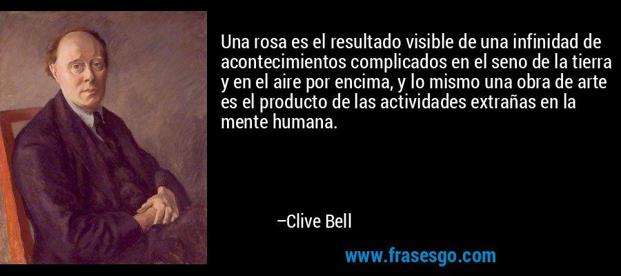 Una rosa es el resultado visible de una infinidad de acontecimientos complicados en el seno de la tierra y en el aire por encima, y lo mismo una obra de arte es el producto de las actividades extrañas en la mente humana. – Clive Bell