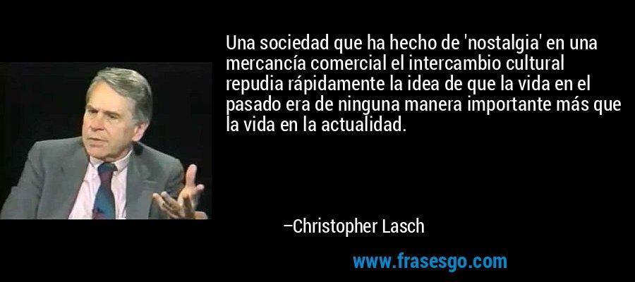 Una sociedad que ha hecho de 'nostalgia' en una mercancía comercial el intercambio cultural repudia rápidamente la idea de que la vida en el pasado era de ninguna manera importante más que la vida en la actualidad. – Christopher Lasch