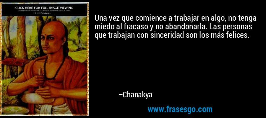 Una vez que comience a trabajar en algo, no tenga miedo al fracaso y no abandonarla. Las personas que trabajan con sinceridad son los más felices. – Chanakya