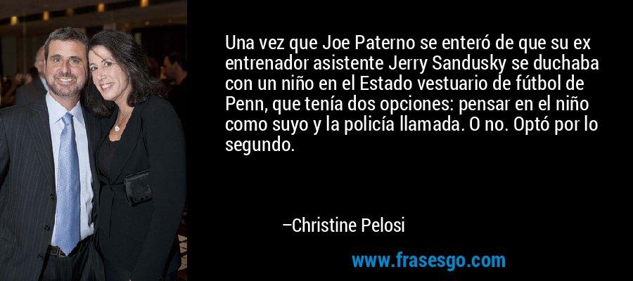 Una vez que Joe Paterno se enteró de que su ex entrenador asistente Jerry Sandusky se duchaba con un niño en el Estado vestuario de fútbol de Penn, que tenía dos opciones: pensar en el niño como suyo y la policía llamada. O no. Optó por lo segundo. – Christine Pelosi