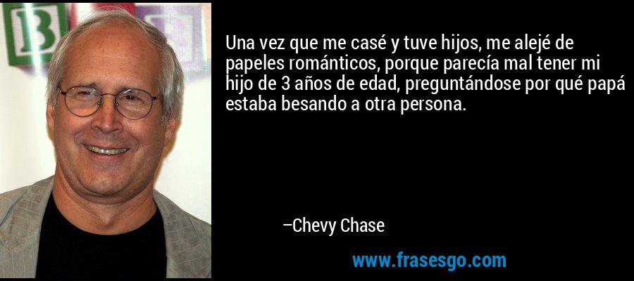 Una vez que me casé y tuve hijos, me alejé de papeles románticos, porque parecía mal tener mi hijo de 3 años de edad, preguntándose por qué papá estaba besando a otra persona. – Chevy Chase