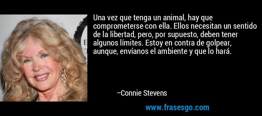 Una vez que tenga un animal, hay que comprometerse con ella. Ellos necesitan un sentido de la libertad, pero, por supuesto, deben tener algunos límites. Estoy en contra de golpear, aunque, envíanos el ambiente y que lo hará. – Connie Stevens