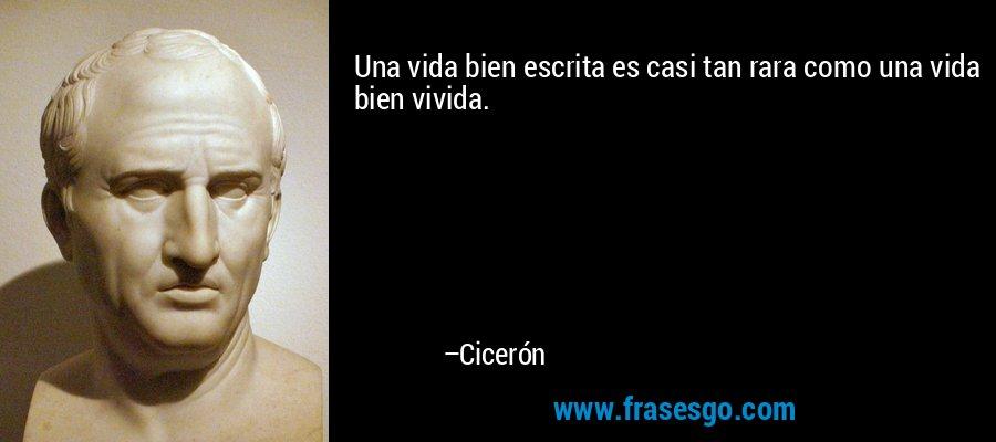 Una vida bien escrita es casi tan rara como una vida bien vivida. – Cicerón