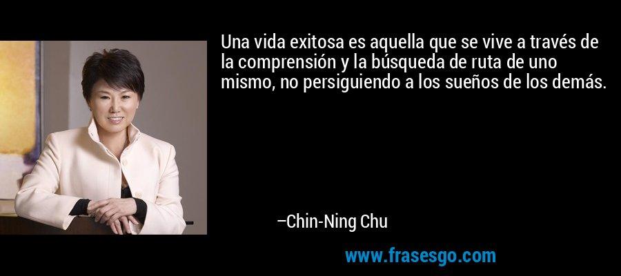 Una vida exitosa es aquella que se vive a través de la comprensión y la búsqueda de ruta de uno mismo, no persiguiendo a los sueños de los demás. – Chin-Ning Chu