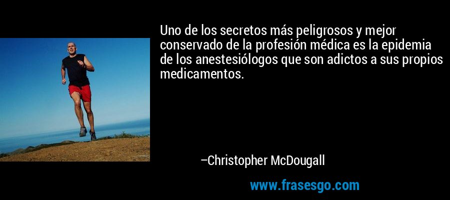 Uno de los secretos más peligrosos y mejor conservado de la profesión médica es la epidemia de los anestesiólogos que son adictos a sus propios medicamentos. – Christopher McDougall