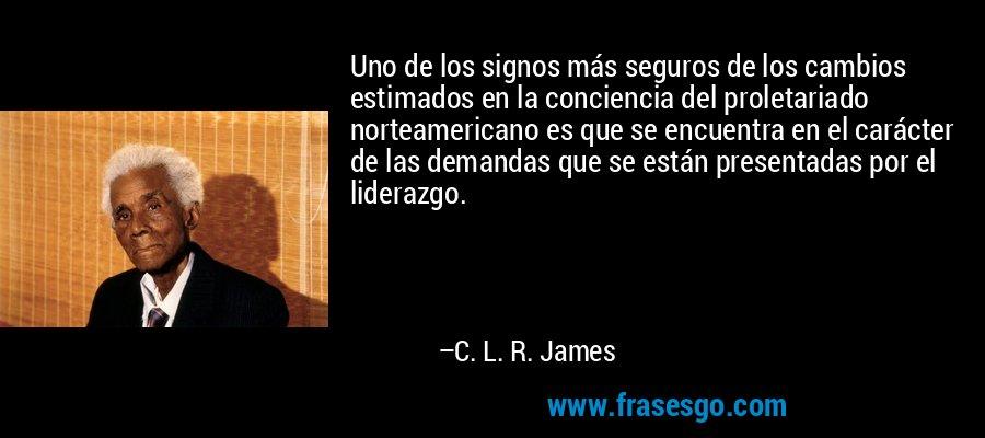 Uno de los signos más seguros de los cambios estimados en la conciencia del proletariado norteamericano es que se encuentra en el carácter de las demandas que se están presentadas por el liderazgo. – C. L. R. James