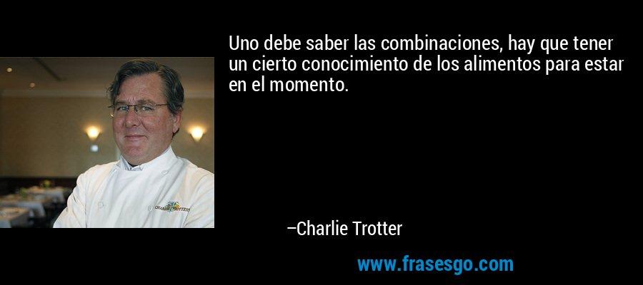 Uno debe saber las combinaciones, hay que tener un cierto conocimiento de los alimentos para estar en el momento. – Charlie Trotter