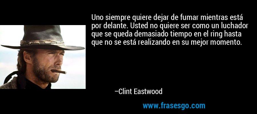 Uno siempre quiere dejar de fumar mientras está por delante. Usted no quiere ser como un luchador que se queda demasiado tiempo en el ring hasta que no se está realizando en su mejor momento. – Clint Eastwood