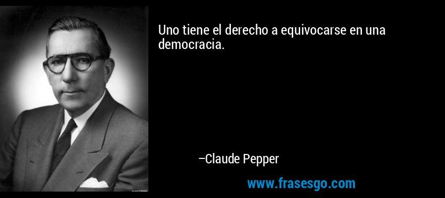 Uno tiene el derecho a equivocarse en una democracia. – Claude Pepper