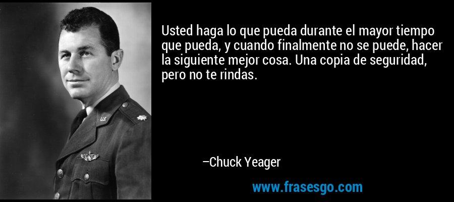 Usted haga lo que pueda durante el mayor tiempo que pueda, y cuando finalmente no se puede, hacer la siguiente mejor cosa. Una copia de seguridad, pero no te rindas. – Chuck Yeager