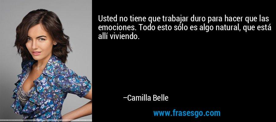Usted no tiene que trabajar duro para hacer que las emociones. Todo esto sólo es algo natural, que está allí viviendo. – Camilla Belle
