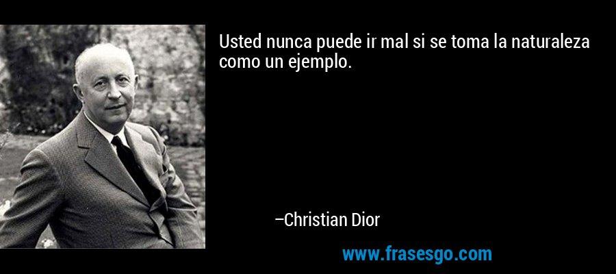 Usted nunca puede ir mal si se toma la naturaleza como un ejemplo. – Christian Dior