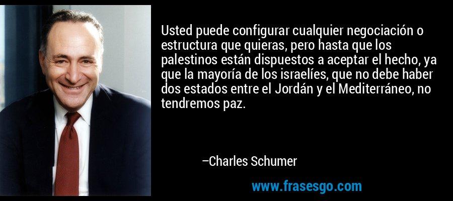 Usted puede configurar cualquier negociación o estructura que quieras, pero hasta que los palestinos están dispuestos a aceptar el hecho, ya que la mayoría de los israelíes, que no debe haber dos estados entre el Jordán y el Mediterráneo, no tendremos paz. – Charles Schumer