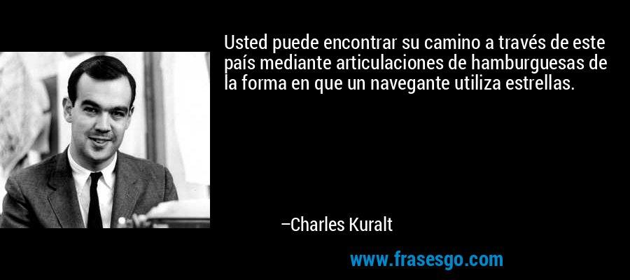 Usted puede encontrar su camino a través de este país mediante articulaciones de hamburguesas de la forma en que un navegante utiliza estrellas. – Charles Kuralt