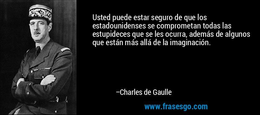 Usted puede estar seguro de que los estadounidenses se comprometan todas las estupideces que se les ocurra, además de algunos que están más allá de la imaginación. – Charles de Gaulle