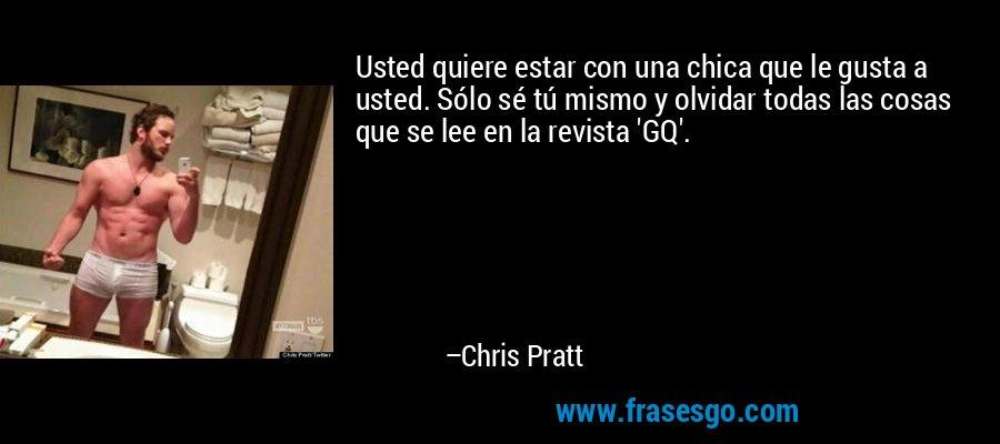 Usted quiere estar con una chica que le gusta a usted. Sólo sé tú mismo y olvidar todas las cosas que se lee en la revista 'GQ'. – Chris Pratt