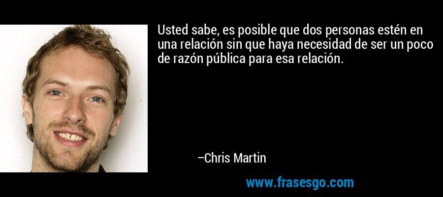 Usted sabe, es posible que dos personas estén en una relación sin que haya necesidad de ser un poco de razón pública para esa relación. – Chris Martin