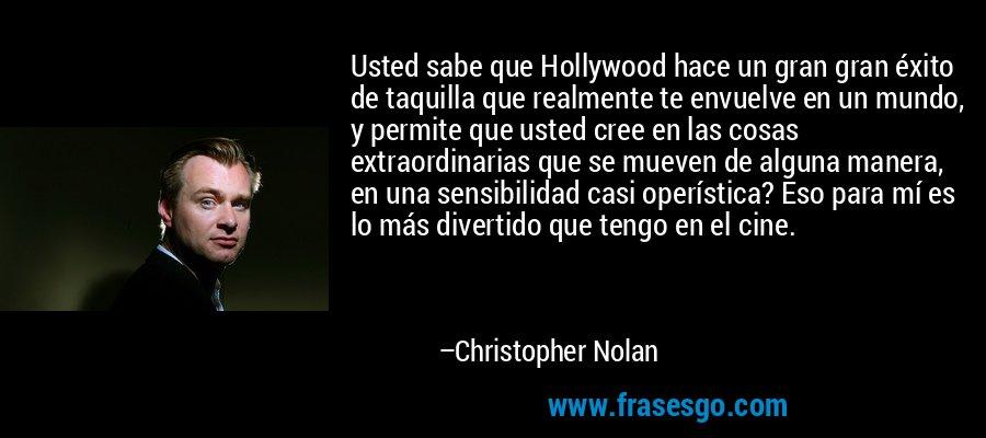 Usted sabe que Hollywood hace un gran gran éxito de taquilla que realmente te envuelve en un mundo, y permite que usted cree en las cosas extraordinarias que se mueven de alguna manera, en una sensibilidad casi operística? Eso para mí es lo más divertido que tengo en el cine. – Christopher Nolan