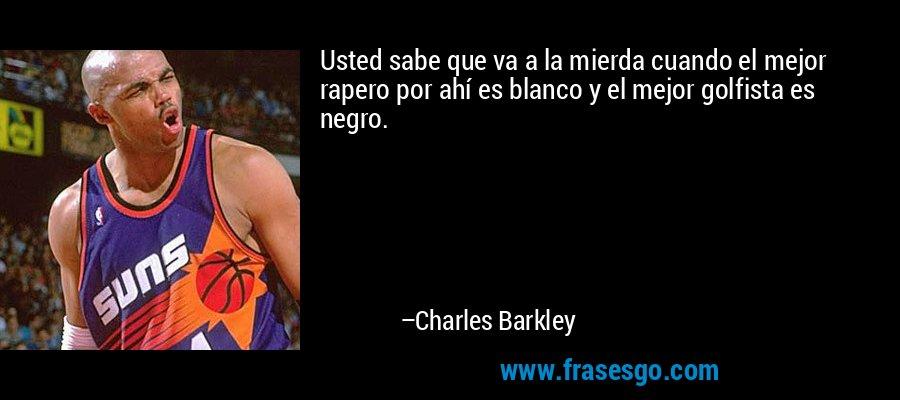 Usted sabe que va a la mierda cuando el mejor rapero por ahí es blanco y el mejor golfista es negro. – Charles Barkley