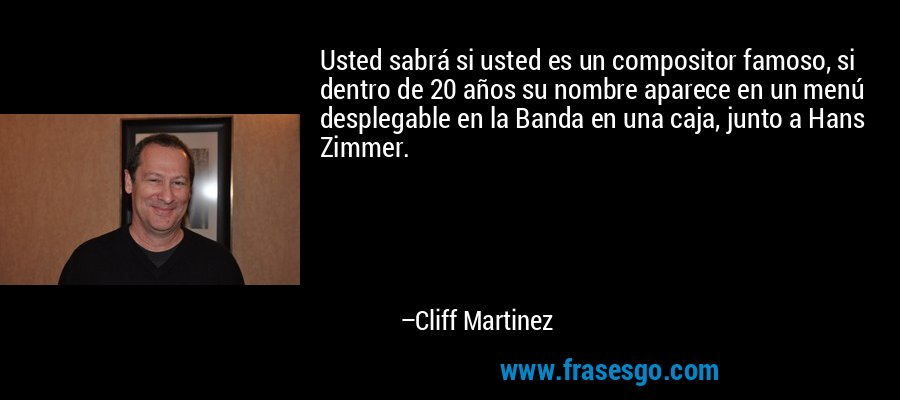 Usted sabrá si usted es un compositor famoso, si dentro de 20 años su nombre aparece en un menú desplegable en la Banda en una caja, junto a Hans Zimmer. – Cliff Martinez
